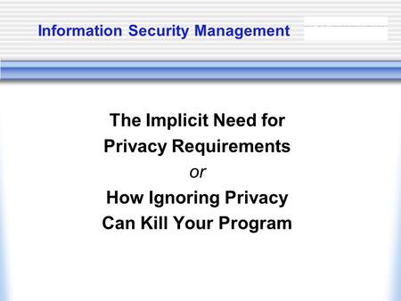 Information Security Management The Implicit Need for Privacy Requirements or How Ignoring Privacy Can Kill Your Program.