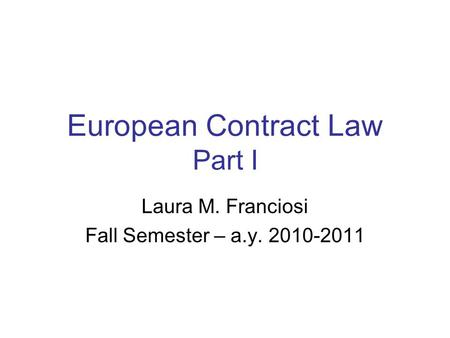European Contract Law Part I Laura M. Franciosi Fall Semester – a.y. 2010-2011.