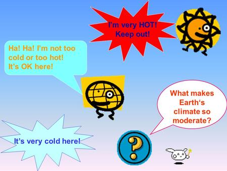 I'm very HOT! Keep out! It's very cold here! Ha! Ha! I'm not too cold or too hot! It's OK here! What makes Earth's climate so moderate?