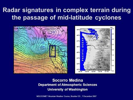 Radar signatures in complex terrain during the passage of mid-latitude cyclones Socorro Medina Department of Atmospheric Sciences University of Washington.