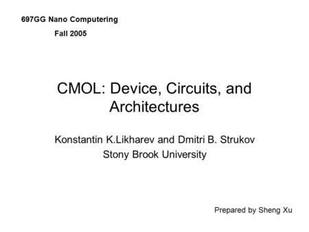 CMOL: Device, Circuits, and Architectures Konstantin K.Likharev and Dmitri B. Strukov Stony Brook University 697GG Nano Computering Fall 2005 Prepared.