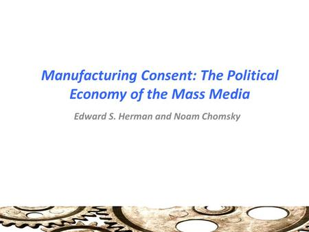 Manufacturing Consent: The Political Economy of the Mass Media Edward S. Herman and Noam Chomsky.