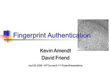 Fingerprint Authentication Kevin Amendt David Friend April 26, 2006 - MIT Course 6.111 Project Presentations.