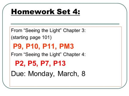 "Homework Set 4: From ""Seeing the Light"" Chapter 3: (starting page 101) P9, P10, P11, PM3 From ""Seeing the Light"" Chapter 4: P2, P5, P7, P13 Due: Monday,"
