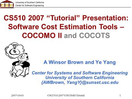 "2007-10-03CSCI 510 2007 COCOMO Tutorial1 CS510 2007 ""Tutorial"" Presentation: Software Cost Estimation Tools – COCOMO II and COCOTS A Winsor Brown and Ye."