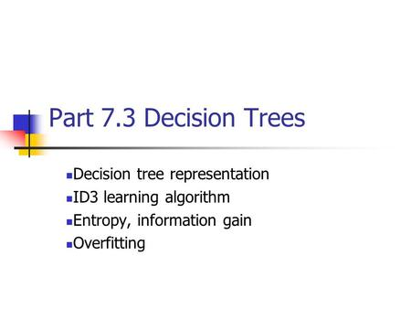Part 7.3 Decision Trees Decision tree representation ID3 learning algorithm Entropy, information gain Overfitting.