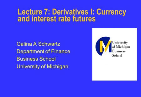 Lecture 7: Derivatives I: Currency and interest rate futures Galina A Schwartz Department of Finance Business School University of Michigan.