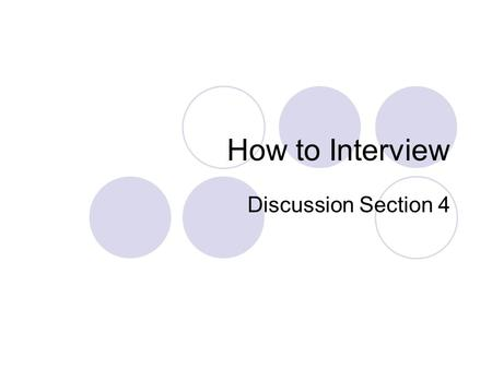 How to Interview Discussion Section 4. Interviews: advantages Quick and easy to conduct Get quick feedback on a range of ideas Can get person's initial.