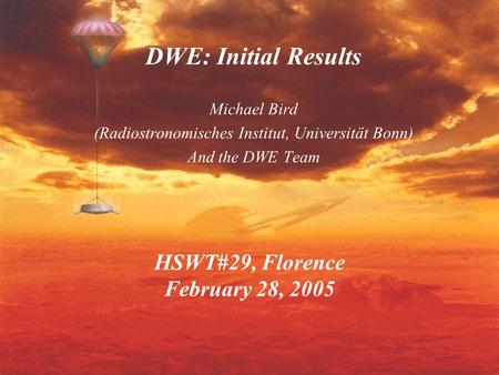 HSWT#29, Florence February 28, 2005 DWE: Initial Results Michael Bird (Radiostronomisches Institut, Universität Bonn) And the DWE Team.