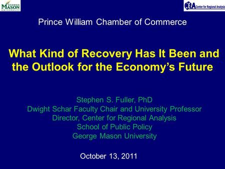 Prince William Chamber of Commerce October 13, 2011 What Kind of Recovery Has It Been and the Outlook for the Economy's Future Stephen S. Fuller, PhD Dwight.