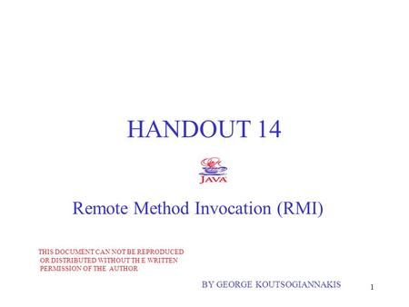 1 HANDOUT 14 Remote Method Invocation (RMI) BY GEORGE KOUTSOGIANNAKIS THIS DOCUMENT CAN NOT BE REPRODUCED OR DISTRIBUTED WITHOUT TH E WRITTEN PERMISSION.