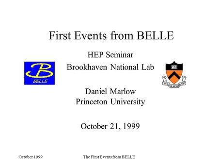 October 1999The First Events from BELLE First Events from BELLE HEP Seminar Brookhaven National Lab Daniel Marlow Princeton University October 21, 1999.