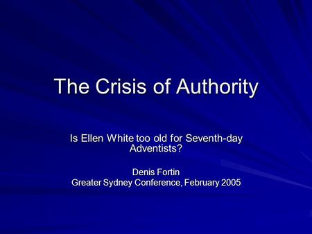 The Crisis of Authority Is Ellen White too old for Seventh-day Adventists? Denis Fortin Greater Sydney Conference, February 2005.