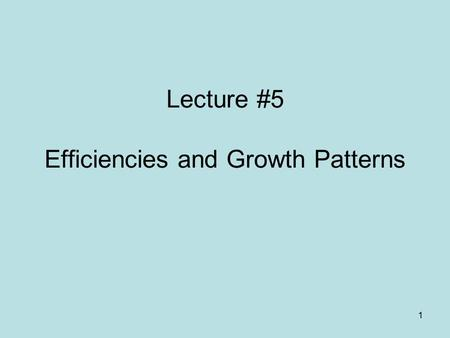 1 Lecture #5 Efficiencies and Growth Patterns. 2.