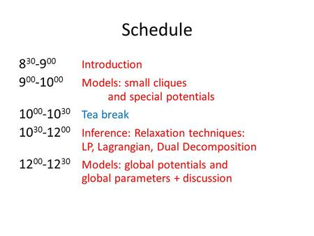 Schedule 8 30 -9 00 Introduction 9 00 -10 00 Models: small cliques and special potentials 10 00 -10 30 Tea break 10 30 -12 00 Inference: Relaxation techniques: