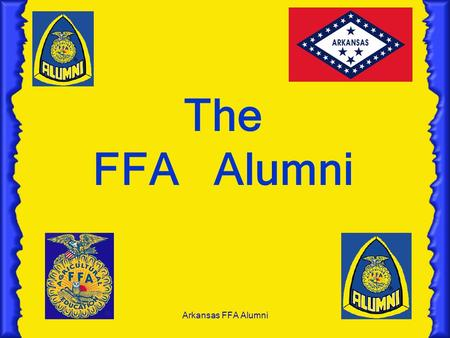 Arkansas FFA Alumni The FFA Alumni. Arkansas FFA Alumni Objectives 1.State the purposes of the FFA Alumni. 2. State the Mission of the FFA Alumni. 3.List.