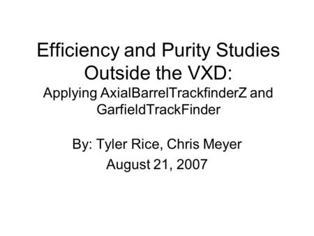 Efficiency and Purity Studies Outside the VXD: Applying AxialBarrelTrackfinderZ and GarfieldTrackFinder By: Tyler Rice, Chris Meyer August 21, 2007.