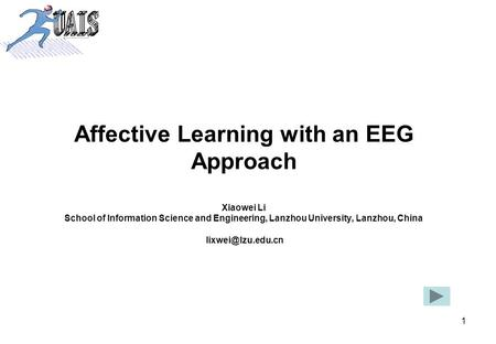 1 Affective Learning with an EEG Approach Xiaowei Li School of Information Science and Engineering, Lanzhou University, Lanzhou, China