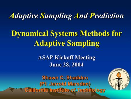 Adaptive Sampling And Prediction Dynamical Systems Methods for Adaptive Sampling ASAP Kickoff Meeting June 28, 2004 Shawn C. Shadden (PI: Jerrold Marsden)