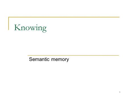 1 Knowing Semantic memory. 2 Semantic Memory Memory of the general knowledge of the world While episodic memory is personal – events that happened to.