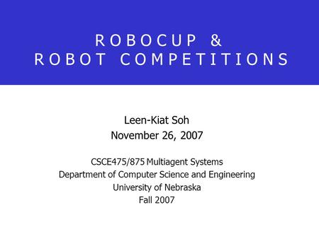 R O B O C U P & R O B O T C O M P E T I T I O N S Leen-Kiat Soh November 26, 2007 CSCE475/875 Multiagent Systems Department of Computer Science and Engineering.