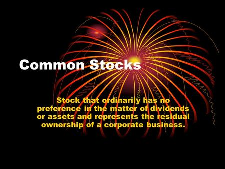 Common Stocks Stock that ordinarily has no preference in the matter of dividends or assets and represents the residual ownership of a corporate business.