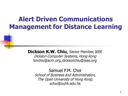 1 Alert Driven Communications Management for Distance Learning Dickson K.W. Chiu, Senior Member, IEEE Dickson Computer Systems, Hong Kong