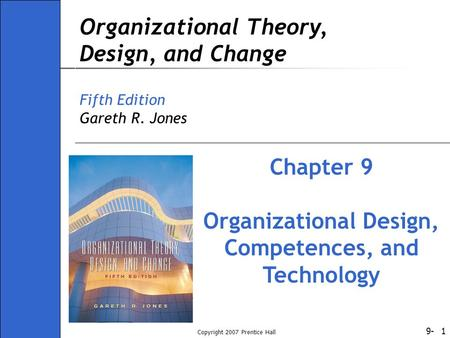 9- Copyright 2007 Prentice Hall 1 Organizational Theory, Design, and Change Fifth Edition Gareth R. Jones Chapter 9 Organizational Design, Competences,