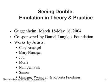 Besser--Seeing Double, Guggenheim 1 Seeing Double: Emulation in Theory & Practice  Guggenheim, March 18-May 16, 2004  Co-sponsored by Daniel Langlois.