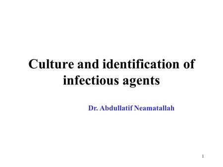 1 Culture and identification of infectious agents Dr. Abdullatif Neamatallah.