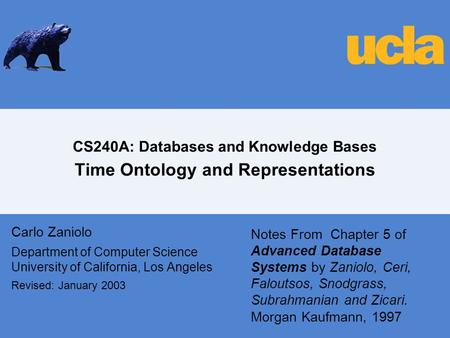 CS240A: Databases and Knowledge Bases Time Ontology and Representations Carlo Zaniolo Department of Computer Science University of California, Los Angeles.