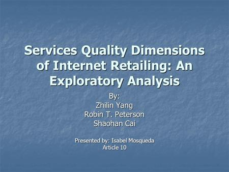Services Quality Dimensions of Internet Retailing: An Exploratory Analysis By: Zhilin Yang Robin T. Peterson Shaohan Cai Presented by: Isabel Mosqueda.