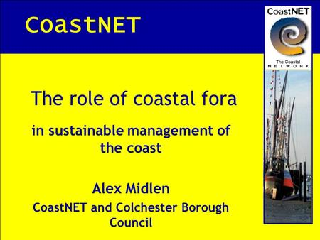 CoastNET The role of coastal fora in sustainable management of the coast Alex Midlen CoastNET and Colchester Borough Council.