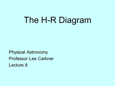 The H-R Diagram Physical Astronomy Professor Lee Carkner Lecture 8.