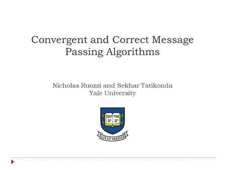 Convergent and Correct Message Passing Algorithms Nicholas Ruozzi and Sekhar Tatikonda Yale University TexPoint fonts used in EMF. Read the TexPoint manual.