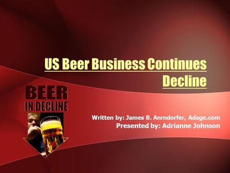 US Beer Business Continues Decline Written by: James B. Anrndorfer, Adage.com Presented by: Adrianne Johnson.