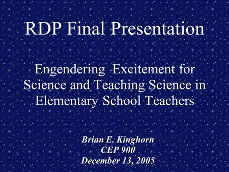 RDP Final Presentation Engendering Excitement for Science and Teaching Science in Elementary School Teachers Brian E. Kinghorn CEP 900 December 13, 2005.