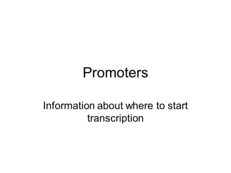 Promoters Information about where to start transcription.