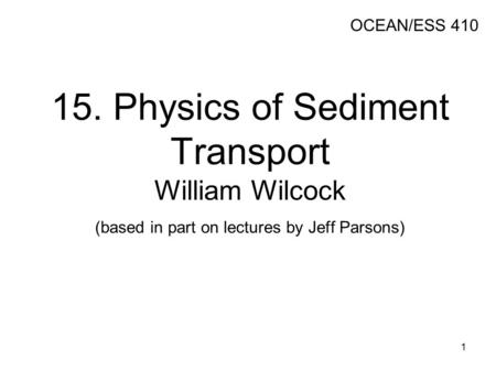 15. Physics of Sediment Transport William Wilcock (based in part on lectures by Jeff Parsons) OCEAN/ESS 410 1.