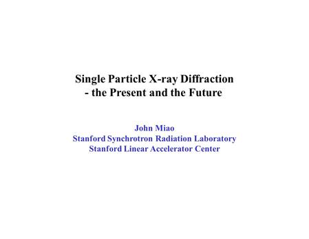 Single Particle X-ray Diffraction - the Present and the Future John Miao Stanford Synchrotron Radiation Laboratory Stanford Linear Accelerator Center.