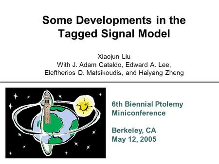 6th Biennial Ptolemy Miniconference Berkeley, CA May 12, 2005 Some Developments in the Tagged Signal Model Xiaojun Liu With J. Adam Cataldo, Edward A.