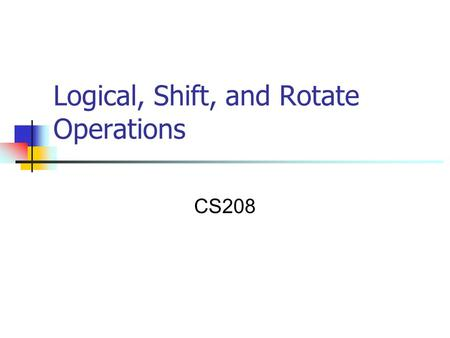 Logical, Shift, and Rotate Operations CS208. Logical, Shift and Rotate Operations  A particular bit, or set of bits, within the byte can be set to 1.