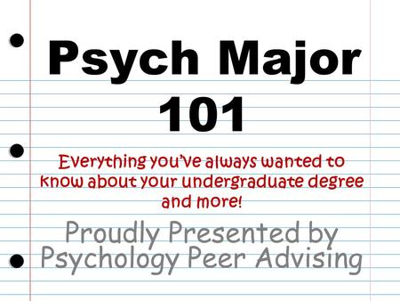 Psych Major 101 Proudly Presented by Psychology Peer Advising Everything you've always wanted to know about your undergraduate degree and more!