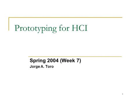 1 Prototyping for HCI Spring 2004 (Week 7) Jorge A. Toro.
