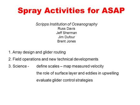 Spray Activities for ASAP Scripps Institution of Oceanography Russ Davis Jeff Sherman Jim Dufour Brent Jones 1. Array design and glider routing 2. Field.