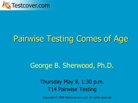 Testcover.com Copyright © 2008 Testcover.com, LLC. All rights reserved. Pairwise Testing Comes of Age George B. Sherwood, Ph.D. Thursday May 8, 1:30 p.m.