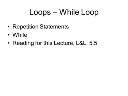 Loops – While Loop Repetition Statements While Reading for this Lecture, L&L, 5.5.