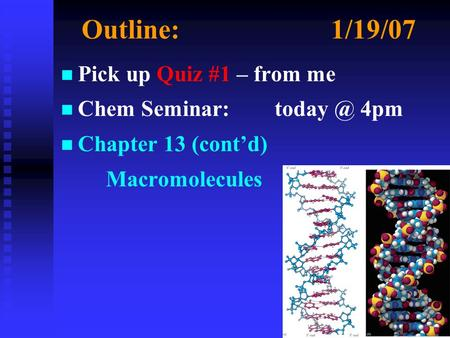 Outline:1/19/07 n n Pick up Quiz #1 – from me n n Chem Seminar: 4pm n n Chapter 13 (cont'd) Macromolecules.
