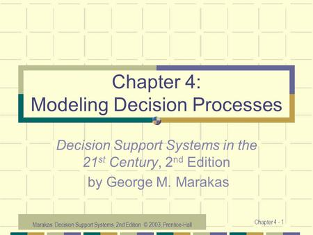 Marakas: Decision Support Systems, 2nd Edition © 2003, Prentice-Hall Chapter 4 - 1 Chapter 4: Modeling Decision Processes Decision Support Systems in the.