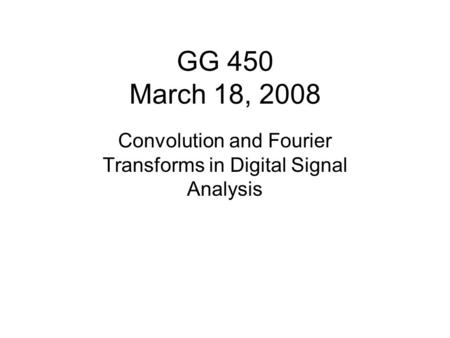 GG 450 March 18, 2008 Convolution and Fourier Transforms in Digital Signal Analysis.